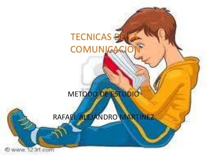 TECNICAS DE LA COMUNICACION<br />METODO DE ESTUDIO<br />RAFAEL ALEJANDRO MARTINEZ<br />
