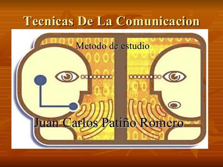 Tecnicas De La Comunicacion <ul><li>Metodo de estudio </li></ul><ul><li>Juan Carlos Patiño Romero </li></ul>