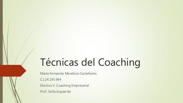 Técnicas del Coaching María Fernanda Mendoza Castellanos C.I.24.195.944 Electiva V: Coaching Empresarial Prof. Sofía Izqui...