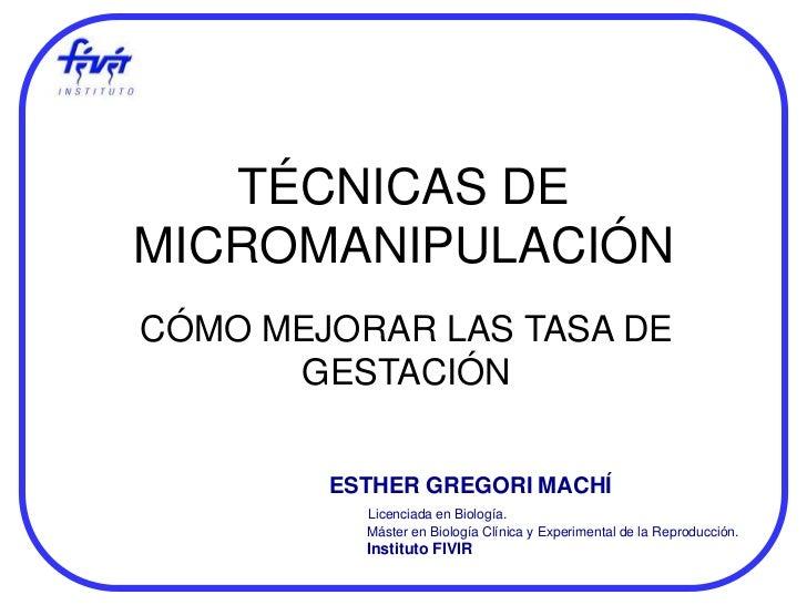 TÉCNICAS DEMICROMANIPULACIÓNCÓMO MEJORAR LAS TASA DE      GESTACIÓN        ESTHER GREGORI MACHÍ          Licenciada en Bio...