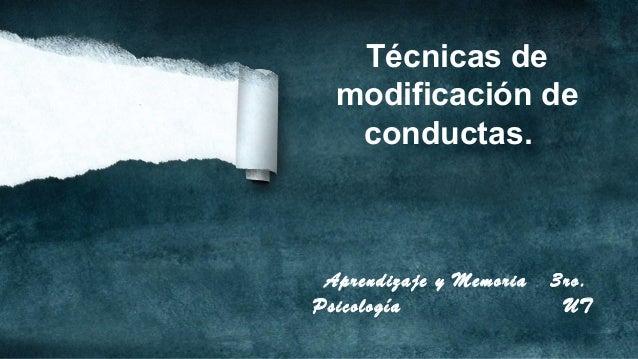 Técnicas de modificación de conductas.  Aprendizaje y Memoria Psicología  3ro. UT