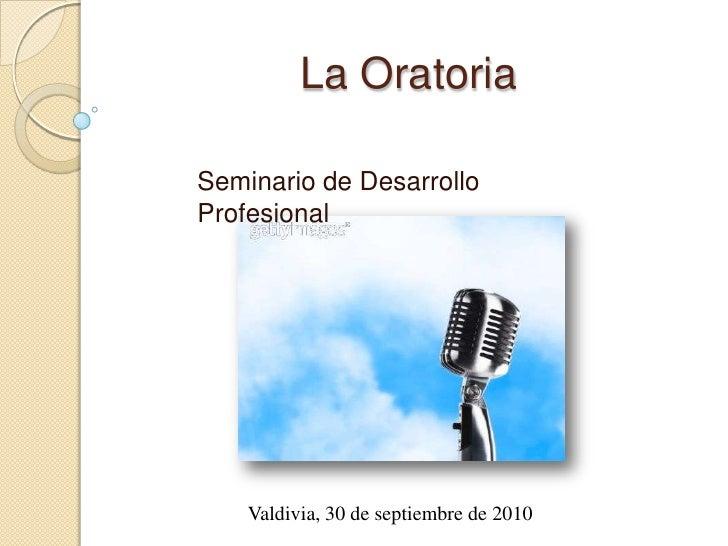 La Oratoria<br />Seminario de Desarrollo Profesional<br />Valdivia, 30 de septiembre de 2010<br />