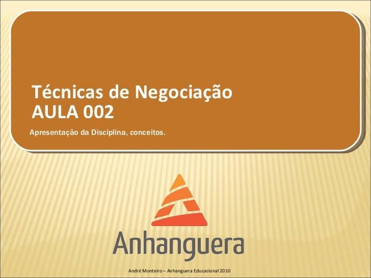 Técnicas de NegociaçãoAULA 002Apresentação da Disciplina, conceitos.                           André Monteiro – Anhanguera...