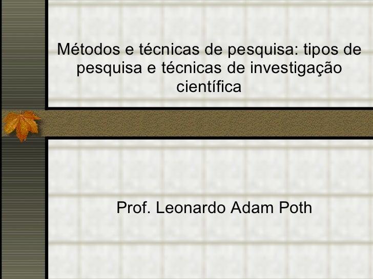 Métodos e técnicas de pesquisa: tipos de pesquisa e técnicas de investigação científica Prof. Leonardo Adam Poth
