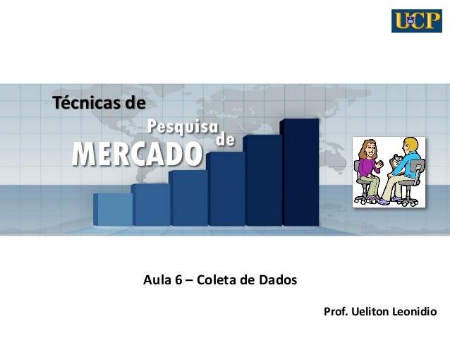 Técnicas de Aula 6 – Coleta de Dados Prof. Ueliton Leonidio