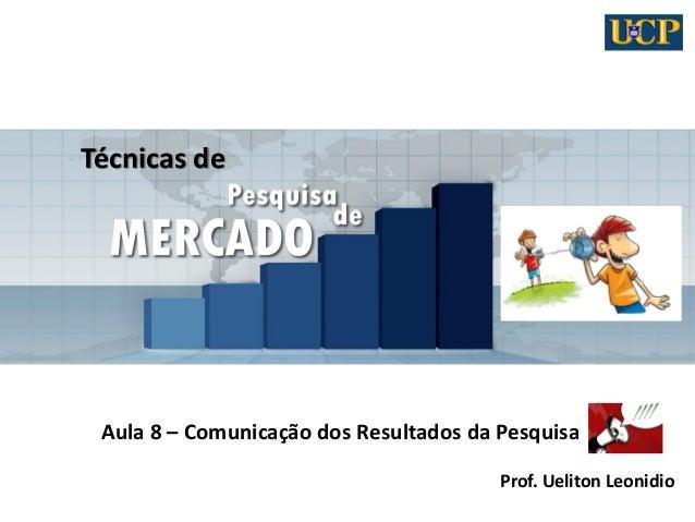 Técnicas de Aula 8 – Comunicação dos Resultados da Pesquisa Prof. Ueliton Leonidio