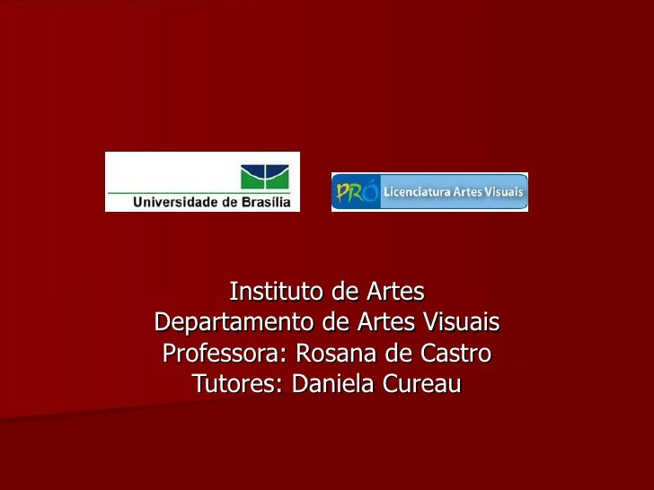 Instituto de ArtesDepartamento de Artes VisuaisProfessora: Rosana de Castro   Tutores: Daniela Cureau