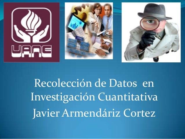 Recolección de Datos en Investigación Cuantitativa Javier Armendáriz Cortez