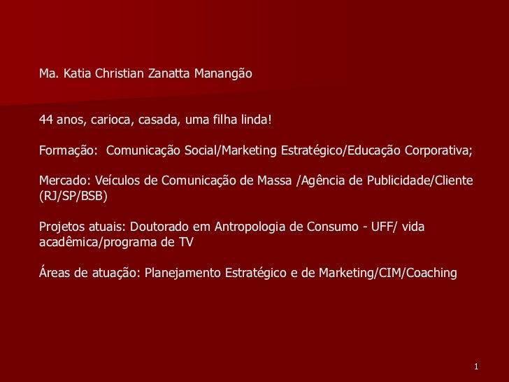 Ma. Katia Christian Zanatta Manangão44 anos, carioca, casada, uma filha linda!Formação: Comunicação Social/Marketing Estra...