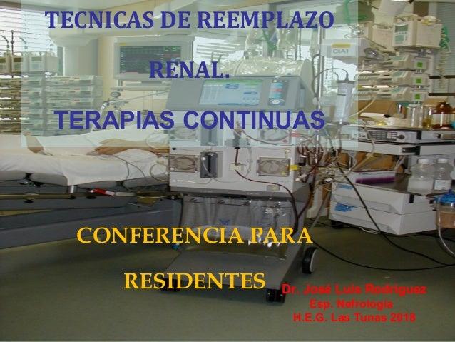 TECNICAS DE REEMPLAZO RENAL. TERAPIAS CONTINUAS CONFERENCIA PARA RESIDENTES Dr. José Luis Rodríguez Esp. Nefrología H.E.G....