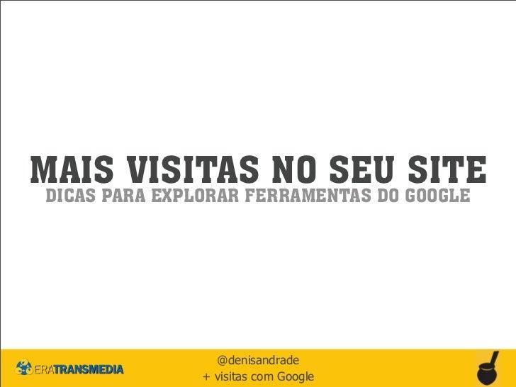 MAIS VISITAS NO SEU SITEDICAS PARA EXPLORAR FERRAMENTAS DO GOOGLE                 @denisandrade               + visitas co...