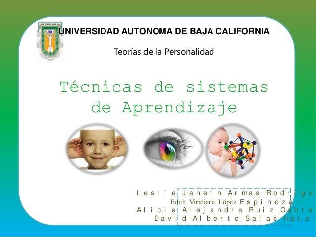 UNIVERSIDAD AUTONOMA DE BAJA CALIFORNIA Teorías de la Personalidad Técnicas de sistemas de Aprendizaje L e s l i e J a n e...