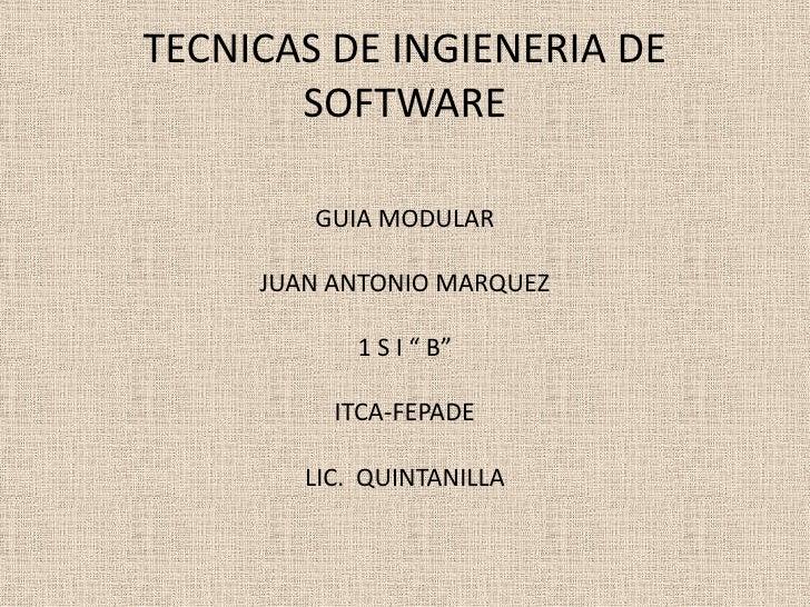 "TECNICAS DE INGIENERIA DE SOFTWARE<br />GUIA MODULAR<br />JUAN ANTONIO MARQUEZ<br />1 S I "" B""<br />ITCA-FEPADE<br />LIC. ..."