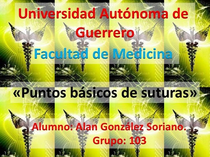 Universidad Autónoma de        Guerrero  Facultad de Medicina«Puntos básicos de suturas»  Alumno: Alan González Soriano.  ...