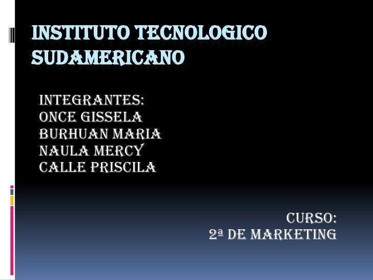 INSTITUTO TECNOLOGICO SUDAMERICANO<br />INTEGRANTES:<br />ONCE GISSELA<br />BURHUAN MARIA<br />NAULA MERCY<br />CALLE PRIS...