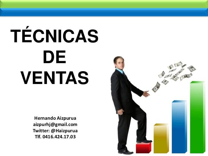 TÉCNICAS   DE VENTAS   Hernando Aizpurua  aizpurhj@gmail.com  Twitter: @Haizpurua   Tlf. 0416.424.17.03