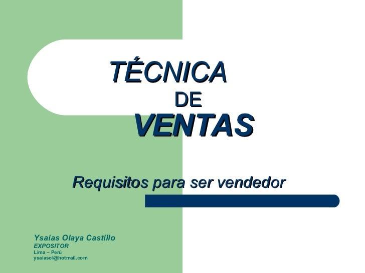 TÉCNICA    DE   VENTAS   Requisitos para ser vendedor Ysaias Olaya Castillo EXPOSITOR Lima – Perú [email_address]