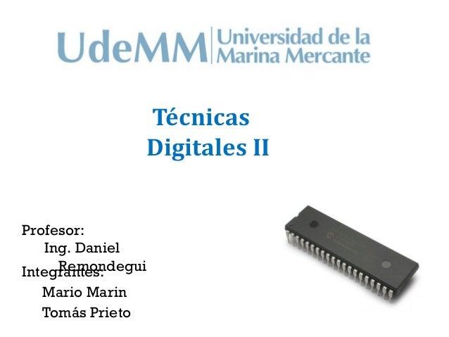 Técnicas                 Digitales IIProfesor:    Ing. Daniel      RemondeguiIntegrantes:  Mario Marin  Tomás Prieto