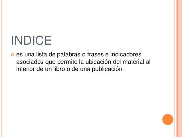 INDICE es una lista de palabras o frases e indicadoresasociados que permite la ubicación del material alinterior de un li...