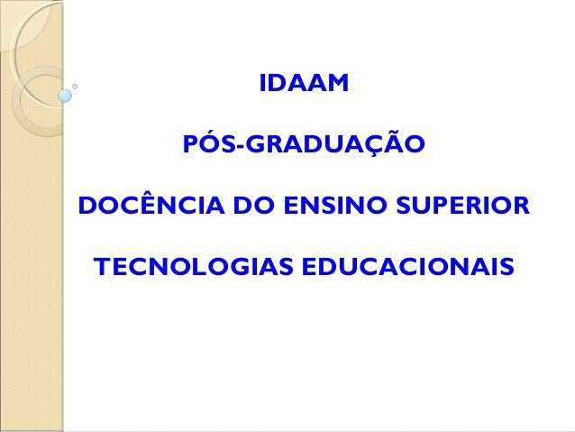 IDAAM PÓS-GRADUAÇÃO DOCÊNCIA DO ENSINO SUPERIOR TECNOLOGIAS EDUCACIONAIS