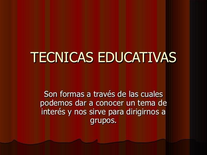 TECNICAS EDUCATIVAS Son formas a través de las cuales podemos dar a conocer un tema de interés y nos sirve para dirigirnos...