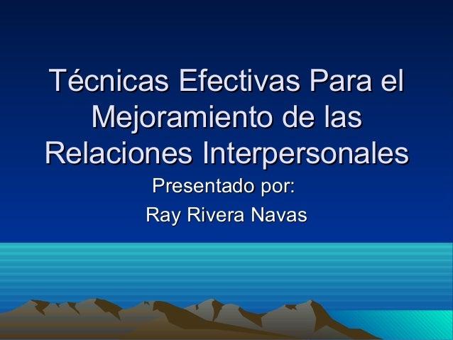 TécnicasTécnicas EfectivasEfectivas ParaPara elel Mejoramiento de lasMejoramiento de las Relaciones InterpersonalesRelacio...