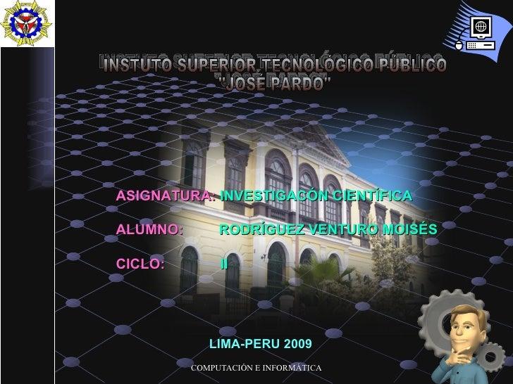 """INSTUTO SUPERIOR TECNOLÓGICO PÚBLICO """"JOSÉ PARDO"""" ASIGNATURA:  INVESTIGACÓN CIENTÍFICA ALUMNO:   RODRÍGUEZ VENTU..."""