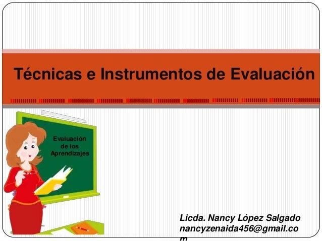 Licda. Nancy López Salgado nancyzenaida456@gmail.co Técnicas e Instrumentos de Evaluación Evaluación de los Aprendizajes