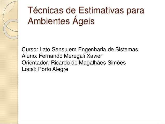 Técnicas de Estimativas para Ambientes Ágeis Curso: Lato Sensu em Engenharia de Sistemas Aluno: Fernando Meregali Xavier O...