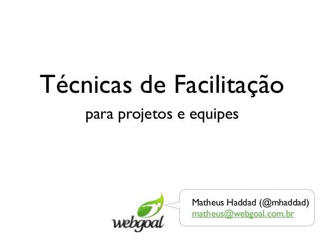 Técnicas de Facilitação    para projetos e equipes                   Matheus Haddad (@mhaddad)                   matheus@w...