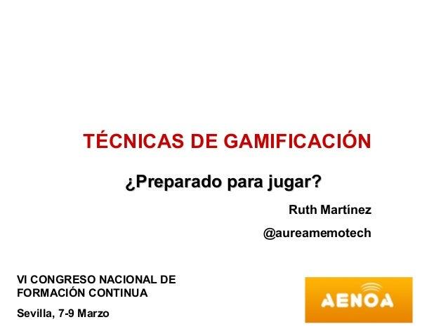 TÉCNICAS DE GAMIFICACIÓN                     ¿Preparado para jugar?                                       Ruth Martínez   ...