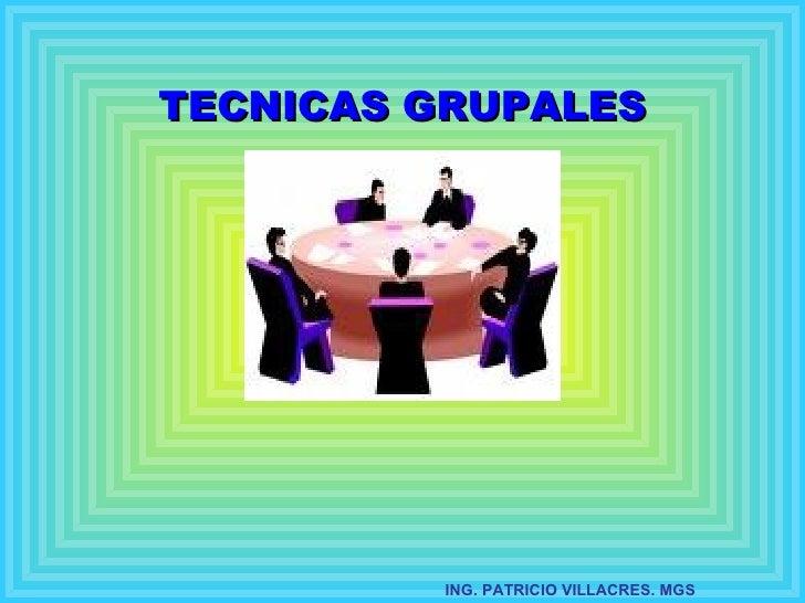 TECNICAS GRUPALES         ING. PATRICIO VILLACRES. MGS