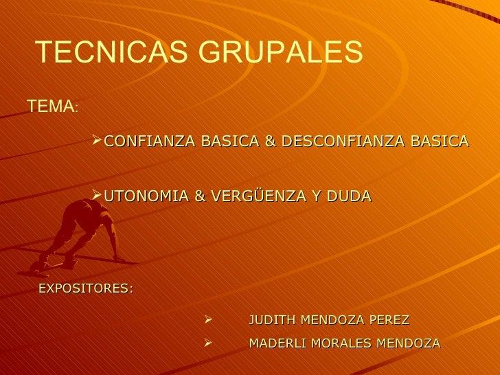 TECNICAS GRUPALESTEMA:        CONFIANZA BASICA & DESCONFIANZA BASICA        UTONOMIA & VERGÜENZA Y DUDA EXPOSITORES:    ...