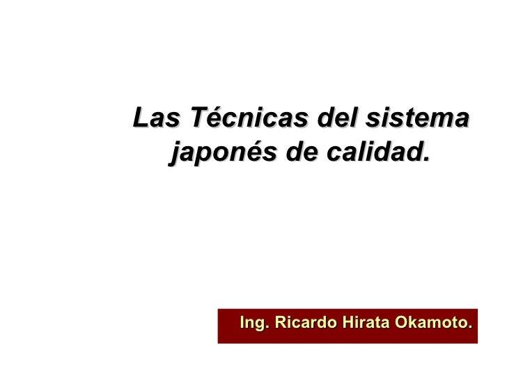 Las Técnicas del sistema japonés de calidad. Ing. Ricardo Hirata Okamoto.
