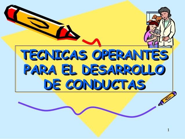 1 TECNICAS OPERANTESTECNICAS OPERANTES PARA EL DESARROLLOPARA EL DESARROLLO DE CONDUCTASDE CONDUCTAS TECNICAS OPERANTESTEC...