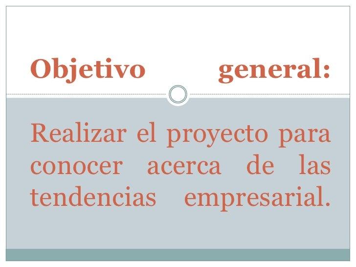 Objetivo       general:  Realizar el proyecto para conocer acerca de las tendencias empresarial.