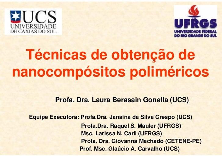 1  Técnicas de obtenção denanocompósitos poliméricos           Profa. Dra. Laura Berasain Gonella (UCS)  Equipe Executora:...