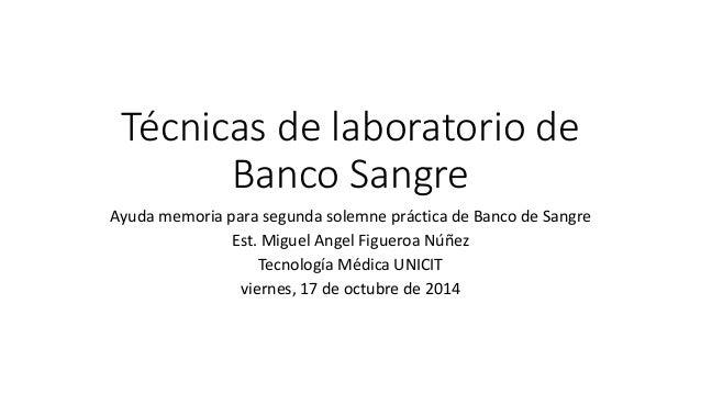 Técnicas de laboratorio de  Banco Sangre  Ayuda memoria para segunda solemne práctica de Banco de Sangre  Est. Miguel Ange...