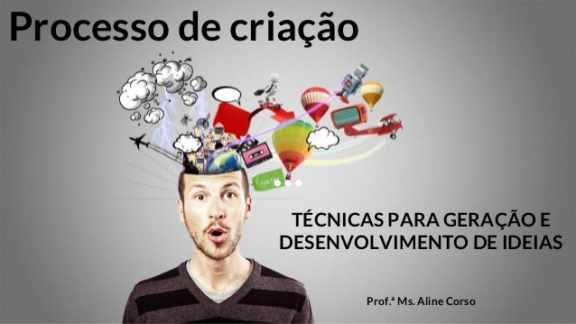 Processo de criação TÉCNICAS PARA GERAÇÃO E DESENVOLVIMENTO DE IDEIAS Prof.ª Ms. Aline Corso