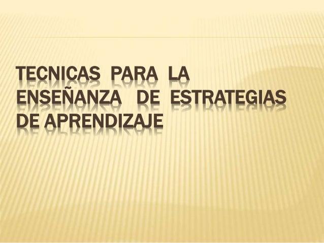 TECNICAS PARA LA ENSEÑANZA DE ESTRATEGIAS DE APRENDIZAJE