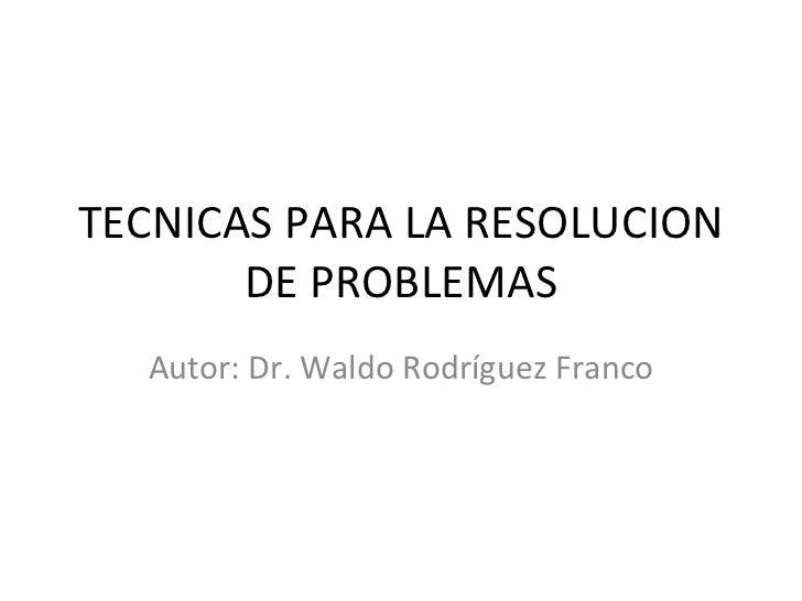 TECNICAS PARA LA RESOLUCION DE PROBLEMAS Autor: Dr. Waldo Rodríguez Franco
