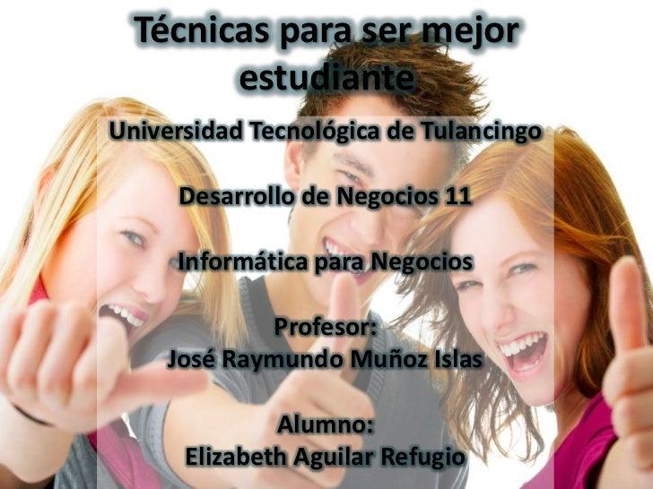 Técnicas para ser mejor        estudianteUniversidad Tecnológica de Tulancingo     Desarrollo de Negocios 11     Informáti...