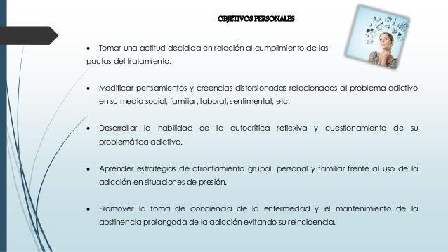 OBJETIVOS PERSONALES  Tomar una actitud decidida en relación al cumplimiento de las pautas del tratamiento.  Modificar p...