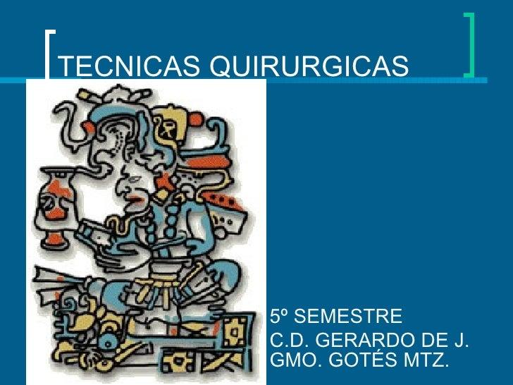 TECNICAS QUIRURGICAS            5º SEMESTRE            C.D. GERARDO DE J.            GMO. GOTÉS MTZ.