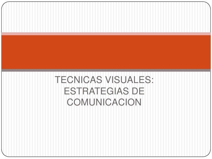 TECNICAS VISUALES: ESTRATEGIAS DE COMUNICACION<br />