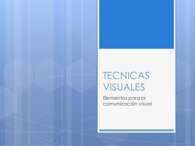 TECNICAS VISUALES Elementos para la comunicación visual