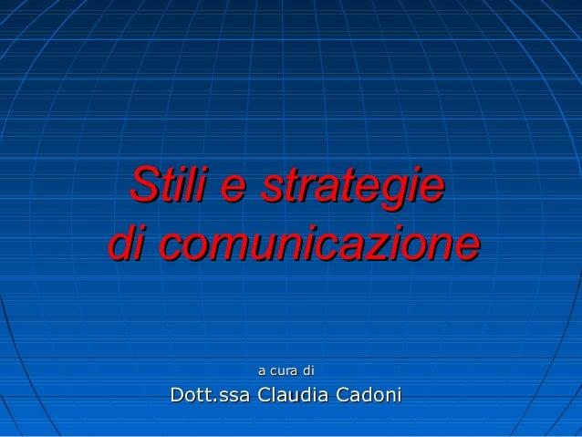 Stili e strategieStili e strategie di comunicazionedi comunicazione a cura dia cura di Dott.ssa Claudia CadoniDott.ssa Cla...