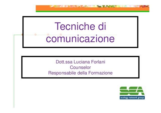 Tecniche di comunicazione Dott.ssa Luciana Forlani Counselor Responsabile della Formazione