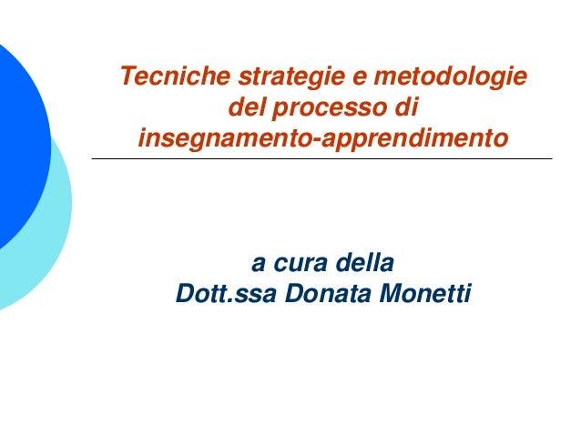 Tecniche strategie e metodologie del processo di insegnamento-apprendimento a cura della Dott.ssa Donata Monetti