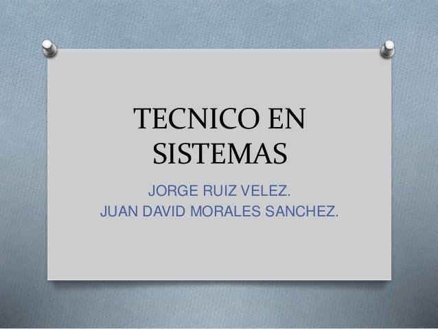 TECNICO EN SISTEMAS JORGE RUIZ VELEZ. JUAN DAVID MORALES SANCHEZ.